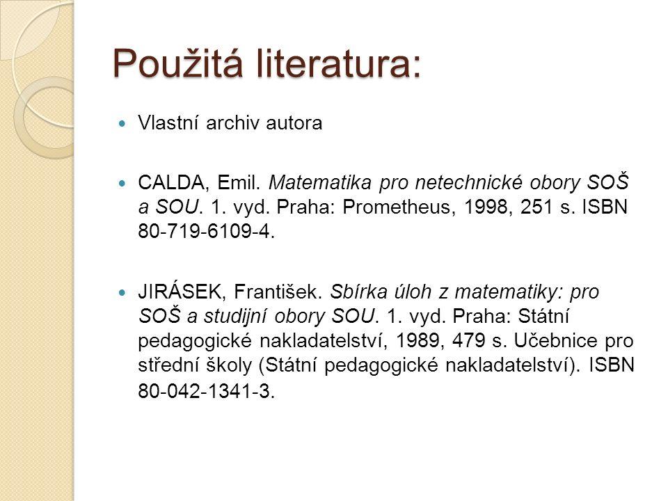Použitá literatura: Vlastní archiv autora CALDA, Emil. Matematika pro netechnické obory SOŠ a SOU. 1. vyd. Praha: Prometheus, 1998, 251 s. ISBN 80-719