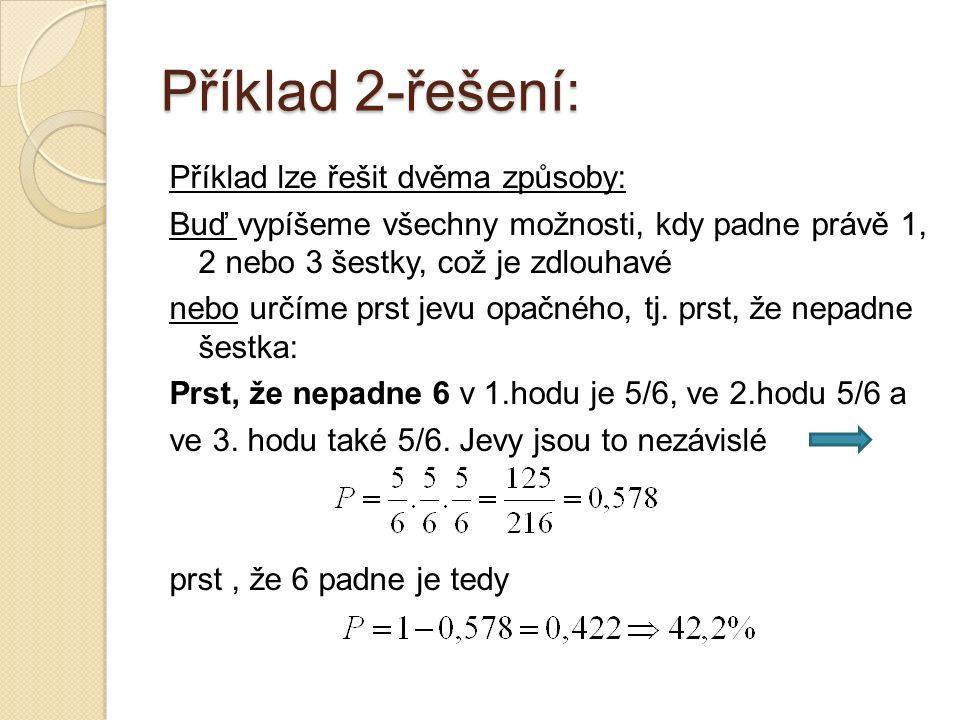 Příklad 2-řešení: Příklad lze řešit dvěma způsoby: Buď vypíšeme všechny možnosti, kdy padne právě 1, 2 nebo 3 šestky, což je zdlouhavé nebo určíme prst jevu opačného, tj.