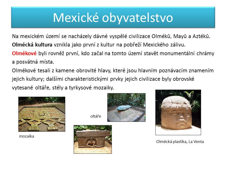 Mexické obyvatelstvo Na mexickém území se nacházely dávné vyspělé civilizace Olméků, Mayů a Aztéků.