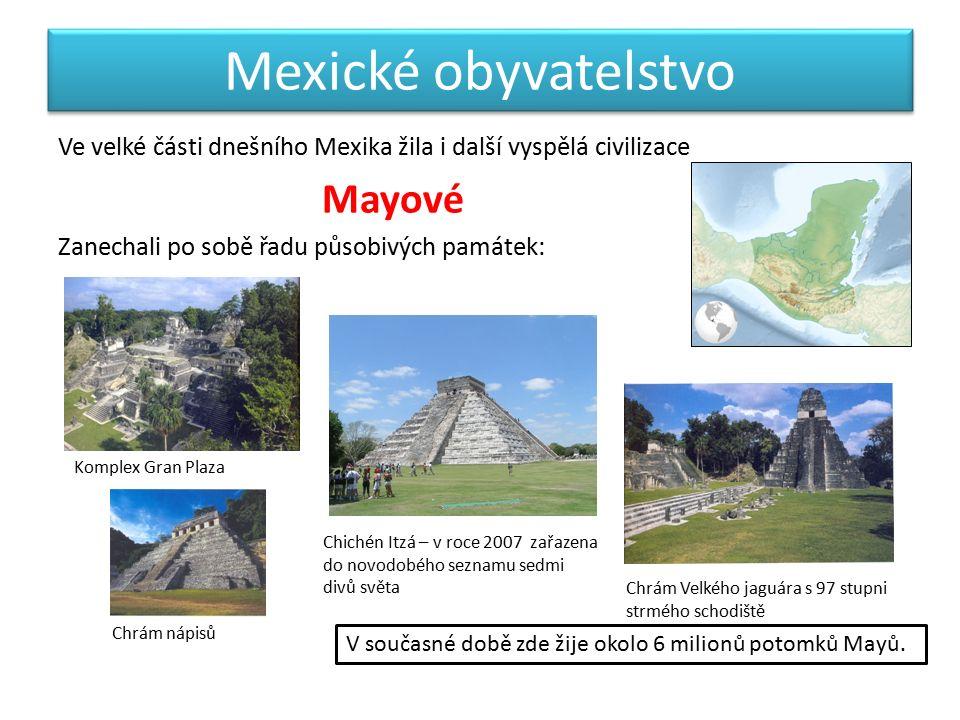 Mexické obyvatelstvo Ve velké části dnešního Mexika žila i další vyspělá civilizace Mayové Zanechali po sobě řadu působivých památek: Komplex Gran Plaza Chrám Velkého jaguára s 97 stupni strmého schodiště Chrám nápisů Chichén Itzá – v roce 2007 zařazena do novodobého seznamu sedmi divů světa V současné době zde žije okolo 6 milionů potomků Mayů.