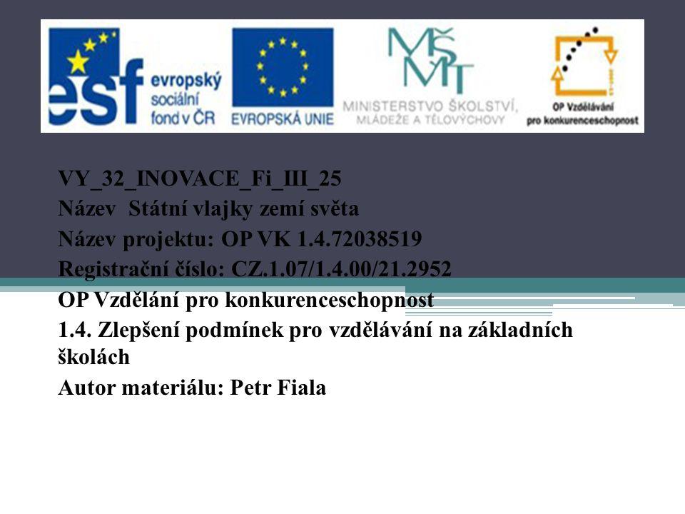 VY_32_INOVACE_Fi_III_25 Název Státní vlajky zemí světa Název projektu: OP VK 1.4.72038519 Registrační číslo: CZ.1.07/1.4.00/21.2952 OP Vzdělání pro konkurenceschopnost 1.4.