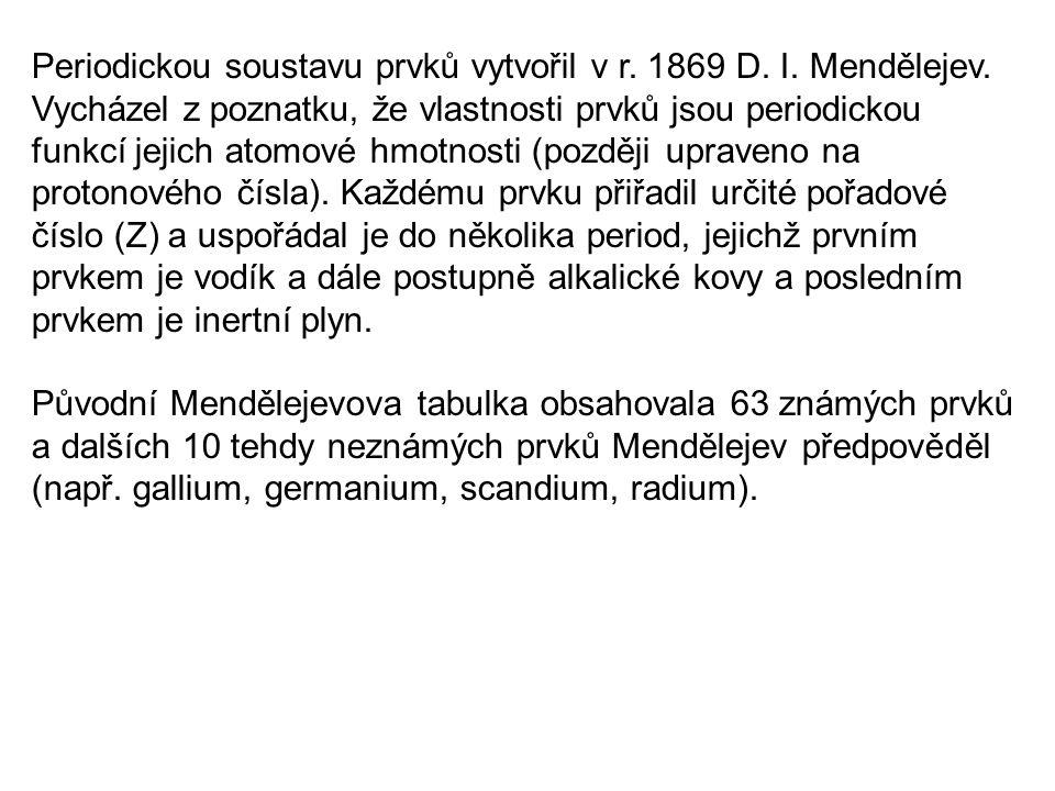 Periodickou soustavu prvků vytvořil v r. 1869 D. I. Mendělejev. Vycházel z poznatku, že vlastnosti prvků jsou periodickou funkcí jejich atomové hmotno