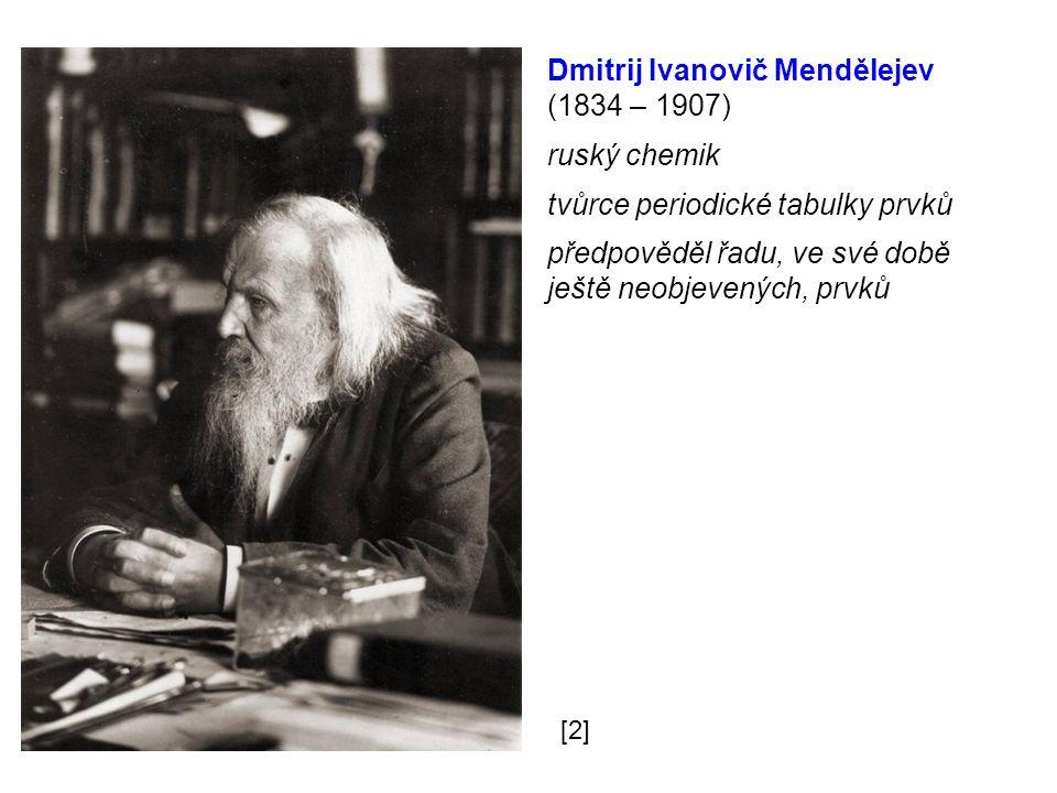 Dmitrij Ivanovič Mendělejev (1834 – 1907) ruský chemik tvůrce periodické tabulky prvků předpověděl řadu, ve své době ještě neobjevených, prvků [2]
