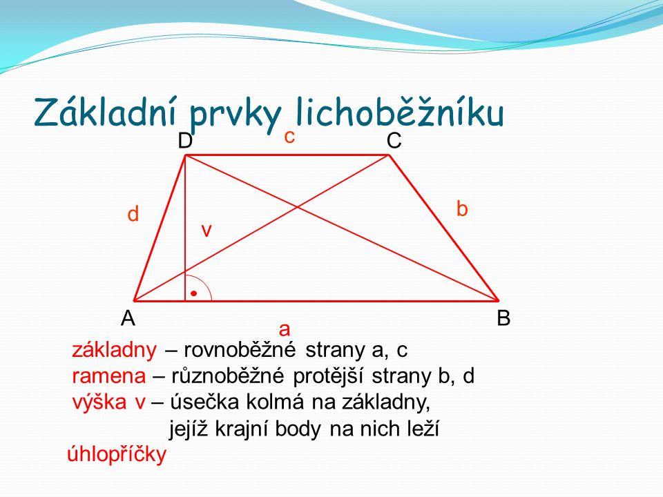 Základní prvky lichoběžníku a c b d v AB CD základny – rovnoběžné strany a, c ramena – různoběžné protější strany b, d výška v – úsečka kolmá na základny, jejíž krajní body na nich leží úhlopříčky