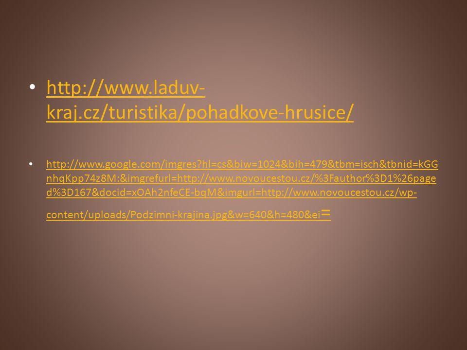 http://www.laduv- kraj.cz/turistika/pohadkove-hrusice/ http://www.laduv- kraj.cz/turistika/pohadkove-hrusice/ http://www.google.com/imgres hl=cs&biw=1024&bih=479&tbm=isch&tbnid=kGG nhqKpp74z8M:&imgrefurl=http://www.novoucestou.cz/%3Fauthor%3D1%26page d%3D167&docid=xOAh2nfeCE-bqM&imgurl=http://www.novoucestou.cz/wp- content/uploads/Podzimni-krajina.jpg&w=640&h=480&ei = http://www.google.com/imgres hl=cs&biw=1024&bih=479&tbm=isch&tbnid=kGG nhqKpp74z8M:&imgrefurl=http://www.novoucestou.cz/%3Fauthor%3D1%26page d%3D167&docid=xOAh2nfeCE-bqM&imgurl=http://www.novoucestou.cz/wp- content/uploads/Podzimni-krajina.jpg&w=640&h=480&ei =