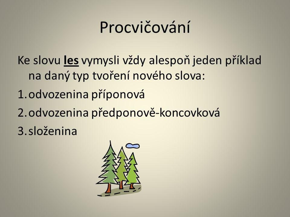 Procvičování Ke slovu les vymysli vždy alespoň jeden příklad na daný typ tvoření nového slova: 1.odvozenina příponová 2.odvozenina předponově-koncovková 3.složenina