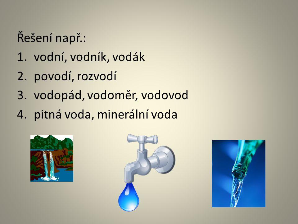 Řešení např.: 1.vodní, vodník, vodák 2.povodí, rozvodí 3.vodopád, vodoměr, vodovod 4.pitná voda, minerální voda