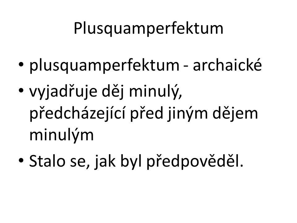 Plusquamperfektum plusquamperfektum - archaické vyjadřuje děj minulý, předcházející před jiným dějem minulým Stalo se, jak byl předpověděl.
