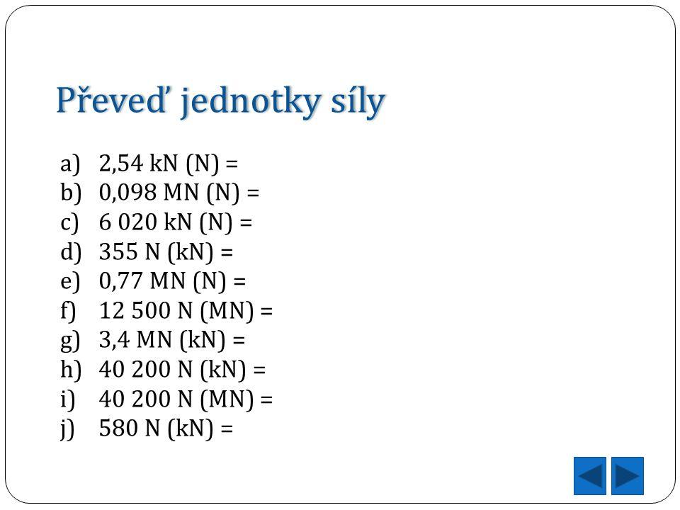 Převeď jednotky sílyPřeveď jednotky síly a)2,54 kN (N) = b)0,098 MN (N) = c)6 020 kN (N) = d)355 N (kN) = e)0,77 MN (N) = f)12 500 N (MN) = g)3,4 MN (kN) = h)40 200 N (kN) = i)40 200 N (MN) = j)580 N (kN) =