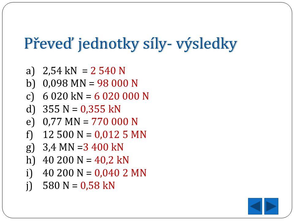 Převeď jednotky síly- výsledkyPřeveď jednotky síly- výsledky a)2,54 kN = 2 540 N b)0,098 MN = 98 000 N c)6 020 kN = 6 020 000 N d)355 N = 0,355 kN e)0,77 MN = 770 000 N f)12 500 N = 0,012 5 MN g)3,4 MN =3 400 kN h)40 200 N = 40,2 kN i)40 200 N = 0,040 2 MN j)580 N = 0,58 kN