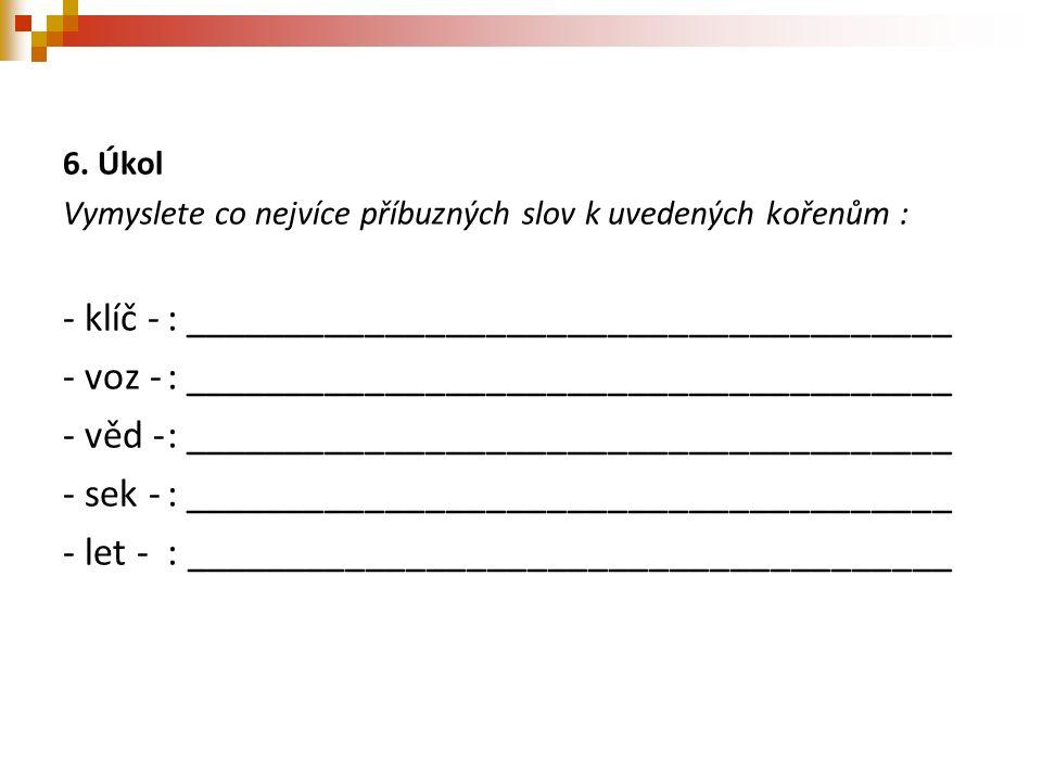 6. Úkol Vymyslete co nejvíce příbuzných slov k uvedených kořenům : - klíč -: ______________________________________ - voz -: _________________________