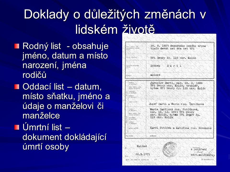Doklady o důležitých změnách v lidském životě Rodný list - obsahuje jméno, datum a místo narození, jména rodičů Oddací list – datum, místo sňatku, jméno a údaje o manželovi či manželce Úmrtní list – dokument dokládající úmrtí osoby