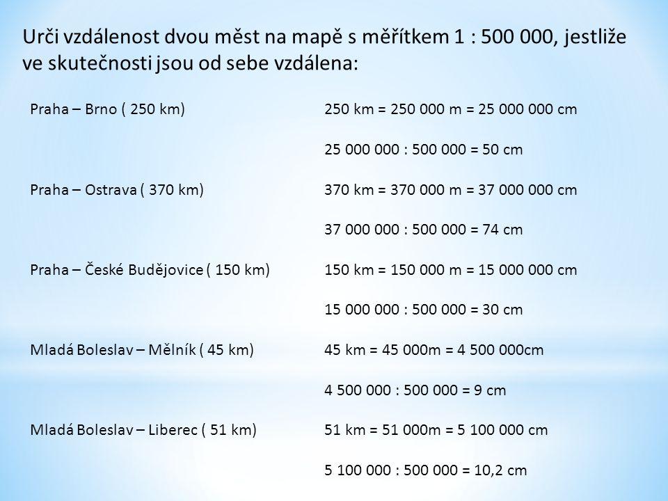 Urči vzdálenost dvou měst na mapě s měřítkem 1 : 500 000, jestliže ve skutečnosti jsou od sebe vzdálena: Praha – Brno ( 250 km) Praha – Ostrava ( 370 km) Praha – České Budějovice ( 150 km) Mladá Boleslav – Mělník ( 45 km) Mladá Boleslav – Liberec ( 51 km) 250 km = 250 000 m = 25 000 000 cm 25 000 000 : 500 000 = 50 cm 370 km = 370 000 m = 37 000 000 cm 37 000 000 : 500 000 = 74 cm 150 km = 150 000 m = 15 000 000 cm 15 000 000 : 500 000 = 30 cm 45 km = 45 000m = 4 500 000cm 4 500 000 : 500 000 = 9 cm 51 km = 51 000m = 5 100 000 cm 5 100 000 : 500 000 = 10,2 cm