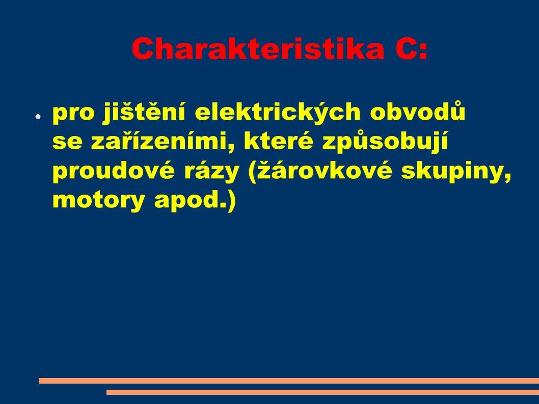 Charakteristika C: ● pro jištění elektrických obvodů se zařízeními, které způsobují proudové rázy (žárovkové skupiny, motory apod.)
