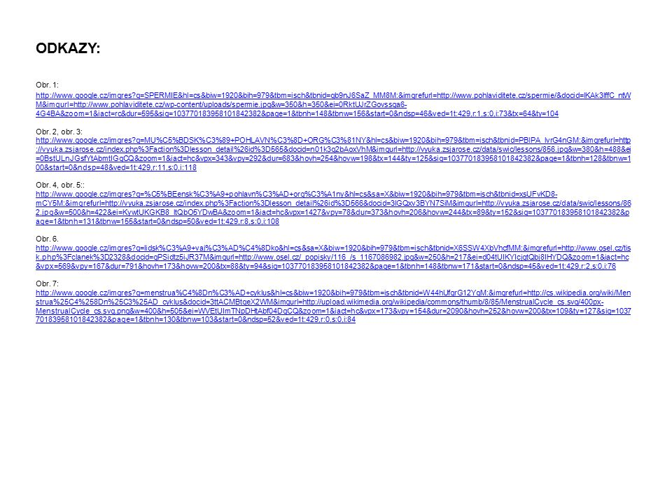 http://www.google.cz/imgres?q=SPERMIE&hl=cs&biw=1920&bih=979&tbm=isch&tbnid=qb9nJ6SaZ_MM8M:&imgrefurl=http://www.pohlaviditete.cz/spermie/&docid=lKAk3lffC_ntW M&imgurl=http://www.pohlaviditete.cz/wp-content/uploads/spermie.jpg&w=350&h=350&ei=0RktUJrZGovssga6- 4G4BA&zoom=1&iact=rc&dur=595&sig=103770183958101842382&page=1&tbnh=148&tbnw=156&start=0&ndsp=46&ved=1t:429,r:1,s:0,i:73&tx=64&ty=104 Obr.