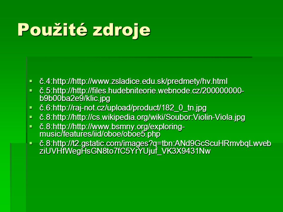 Použité zdroje  č.4:http://http://www.zsladice.edu.sk/predmety/hv.html  č.5:http://http://files.hudebniteorie.webnode.cz/200000000- b9b00ba2e9/klic.jpg  č.6:http://raj-not.cz/upload/product/182_0_tn.jpg  č.8:http://http://cs.wikipedia.org/wiki/Soubor:Violin-Viola.jpg  č.8:http://http://www.bsmny.org/exploring- music/features/iid/oboe/oboe5.php  č.8:http://t2.gstatic.com/images q=tbn:ANd9GcScuHRmvbqLwveb ziUVHfWegHsGN8to7fC5YrYUjuf_VK3X9431Nw