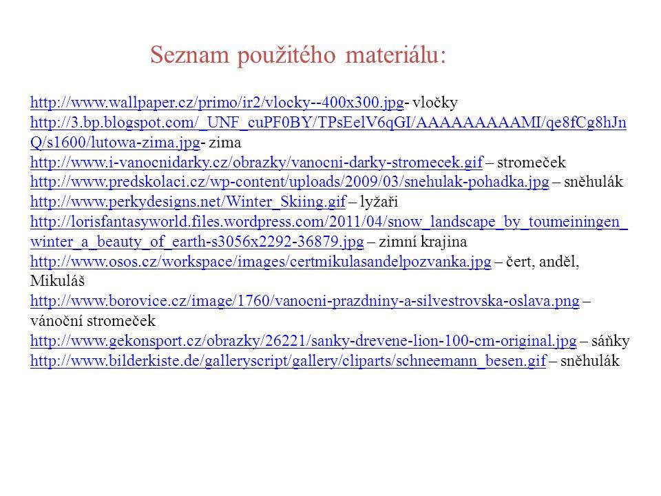 http://www.wallpaper.cz/primo/ir2/vlocky--400x300.jpghttp://www.wallpaper.cz/primo/ir2/vlocky--400x300.jpg- vločky http://3.bp.blogspot.com/_UNF_cuPF0BY/TPsEelV6qGI/AAAAAAAAAMI/qe8fCg8hJn Q/s1600/lutowa-zima.jpghttp://3.bp.blogspot.com/_UNF_cuPF0BY/TPsEelV6qGI/AAAAAAAAAMI/qe8fCg8hJn Q/s1600/lutowa-zima.jpg- zima http://www.i-vanocnidarky.cz/obrazky/vanocni-darky-stromecek.gifhttp://www.i-vanocnidarky.cz/obrazky/vanocni-darky-stromecek.gif – stromeček http://www.predskolaci.cz/wp-content/uploads/2009/03/snehulak-pohadka.jpghttp://www.predskolaci.cz/wp-content/uploads/2009/03/snehulak-pohadka.jpg – sněhulák http://www.perkydesigns.net/Winter_Skiing.gifhttp://www.perkydesigns.net/Winter_Skiing.gif – lyžaři http://lorisfantasyworld.files.wordpress.com/2011/04/snow_landscape_by_toumeiningen_ winter_a_beauty_of_earth-s3056x2292-36879.jpghttp://lorisfantasyworld.files.wordpress.com/2011/04/snow_landscape_by_toumeiningen_ winter_a_beauty_of_earth-s3056x2292-36879.jpg – zimní krajina http://www.osos.cz/workspace/images/certmikulasandelpozvanka.jpghttp://www.osos.cz/workspace/images/certmikulasandelpozvanka.jpg – čert, anděl, Mikuláš http://www.borovice.cz/image/1760/vanocni-prazdniny-a-silvestrovska-oslava.pnghttp://www.borovice.cz/image/1760/vanocni-prazdniny-a-silvestrovska-oslava.png – vánoční stromeček http://www.gekonsport.cz/obrazky/26221/sanky-drevene-lion-100-cm-original.jpghttp://www.gekonsport.cz/obrazky/26221/sanky-drevene-lion-100-cm-original.jpg – sáňky http://www.bilderkiste.de/galleryscript/gallery/cliparts/schneemann_besen.gifhttp://www.bilderkiste.de/galleryscript/gallery/cliparts/schneemann_besen.gif – sněhulák Seznam použitého materiálu: