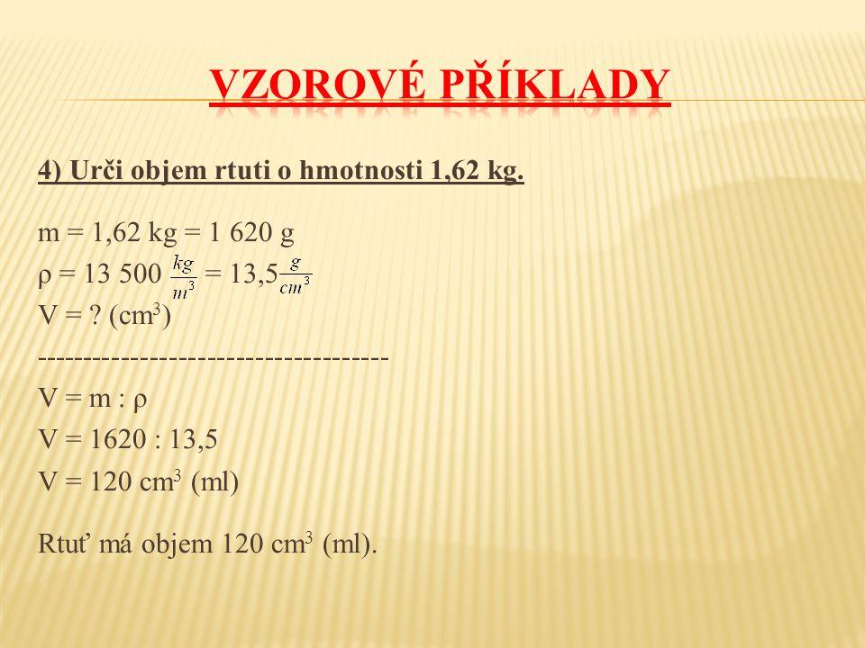 4) Urči objem rtuti o hmotnosti 1,62 kg. m = 1,62 kg = 1 620 g ρ = 13 500 = 13,5 V = .