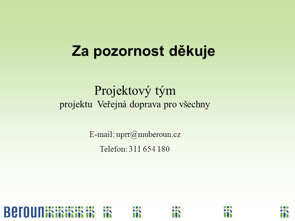 Za pozornost děkuje Projektový tým projektu Veřejná doprava pro všechny E-mail: uprr@muberoun.cz Telefon: 311 654 180