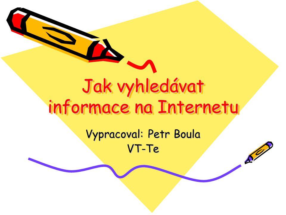 Jak vyhledávat informace na Internetu Vypracoval: Petr Boula VT-Te