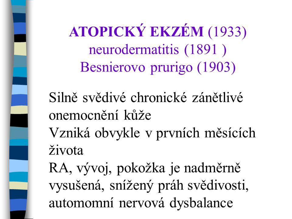 ATOPICKÝ EKZÉM (1933) neurodermatitis (1891 ) Besnierovo prurigo (1903) Silně svědivé chronické zánětlivé onemocnění kůže Vzniká obvykle v prvních měsících života RA, vývoj, pokožka je nadměrně vysušená, snížený práh svědivosti, automomní nervová dysbalance