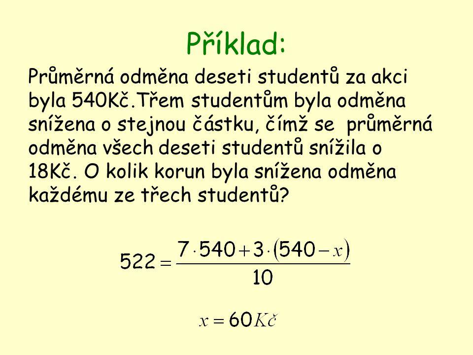 Příklad: Průměrná odměna deseti studentů za akci byla 540Kč.Třem studentům byla odměna snížena o stejnou částku, čímž se průměrná odměna všech deseti studentů snížila o 18Kč.