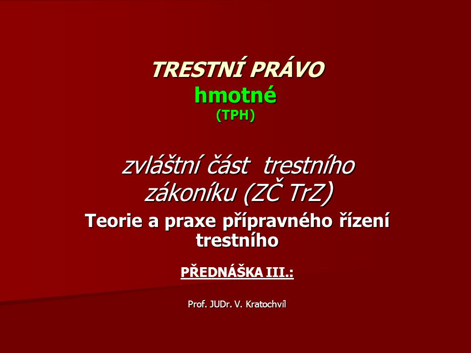 TRESTNÍ PRÁVO hmotné (TPH) zvláštní část trestního zákoníku (ZČ TrZ ) Teorie a praxe přípravného řízení trestního PŘEDNÁŠKA III.: Prof. JUDr. V. Krato