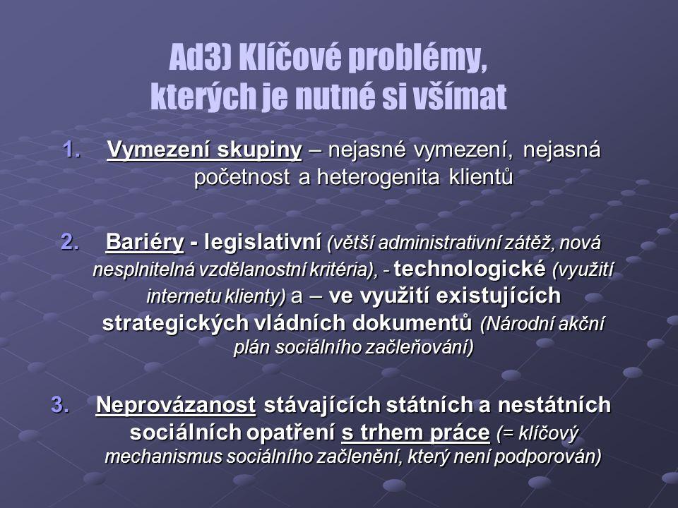 Ad3) Klíčové problémy, kterých je nutné si všímat 1.Vymezení skupiny – nejasné vymezení, nejasná početnost a heterogenita klientů 2.Bariéry - legislativní (větší administrativní zátěž, nová nesplnitelná vzdělanostní kritéria), - technologické (využití internetu klienty) a – ve využití existujících strategických vládních dokumentů (Národní akční plán sociálního začleňování) 3.Neprovázanost stávajících státních a nestátních sociálních opatření s trhem práce (= klíčový mechanismus sociálního začlenění, který není podporován)
