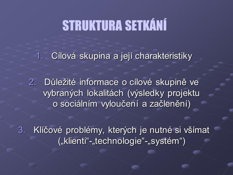 """STRUKTURA SETKÁNÍ 1.Cílová skupina a její charakteristiky 2.Důležité informace o cílové skupině ve vybraných lokalitách (výsledky projektu o sociálním vyloučení a začlenění) 3.Klíčové problémy, kterých je nutné si všímat (""""klienti -""""technologie -""""systém )"""