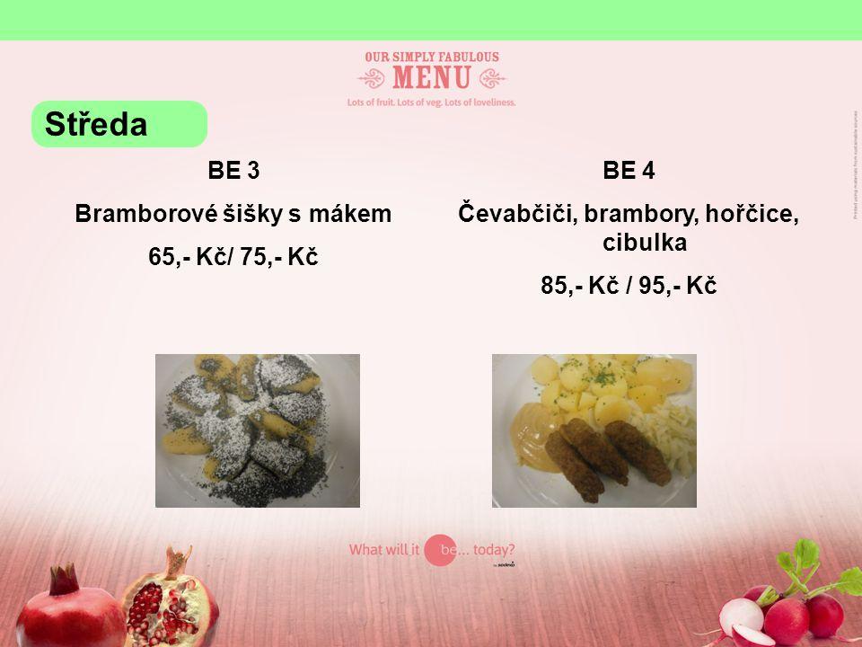 BE 3 Bramborové šišky s mákem 65,- Kč/ 75,- Kč BE 4 Čevabčiči, brambory, hořčice, cibulka 85,- Kč / 95,- Kč Středa