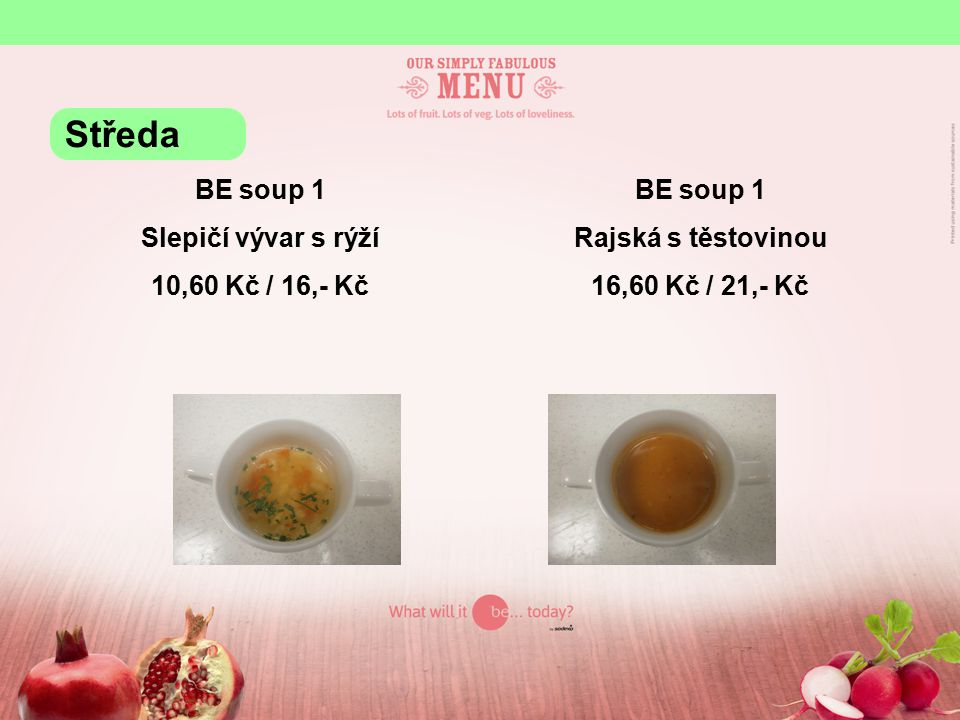 BE soup 1 Slepičí vývar s rýží 10,60 Kč / 16,- Kč BE soup 1 Rajská s těstovinou 16,60 Kč / 21,- Kč Středa