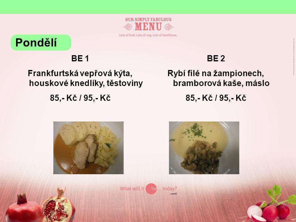 BE 1 Frankfurtská vepřová kýta, houskové knedlíky, těstoviny 85,- Kč / 95,- Kč BE 2 Rybí filé na žampionech, bramborová kaše, máslo 85,- Kč / 95,- Kč Pondělí