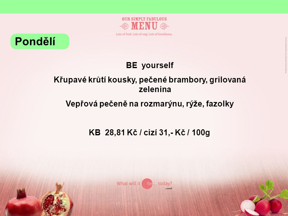 BE yourself Křupavé krůtí kousky, pečené brambory, grilovaná zelenina Vepřová pečeně na rozmarýnu, rýže, fazolky KB 28,81 Kč / cizí 31,- Kč / 100g Pondělí