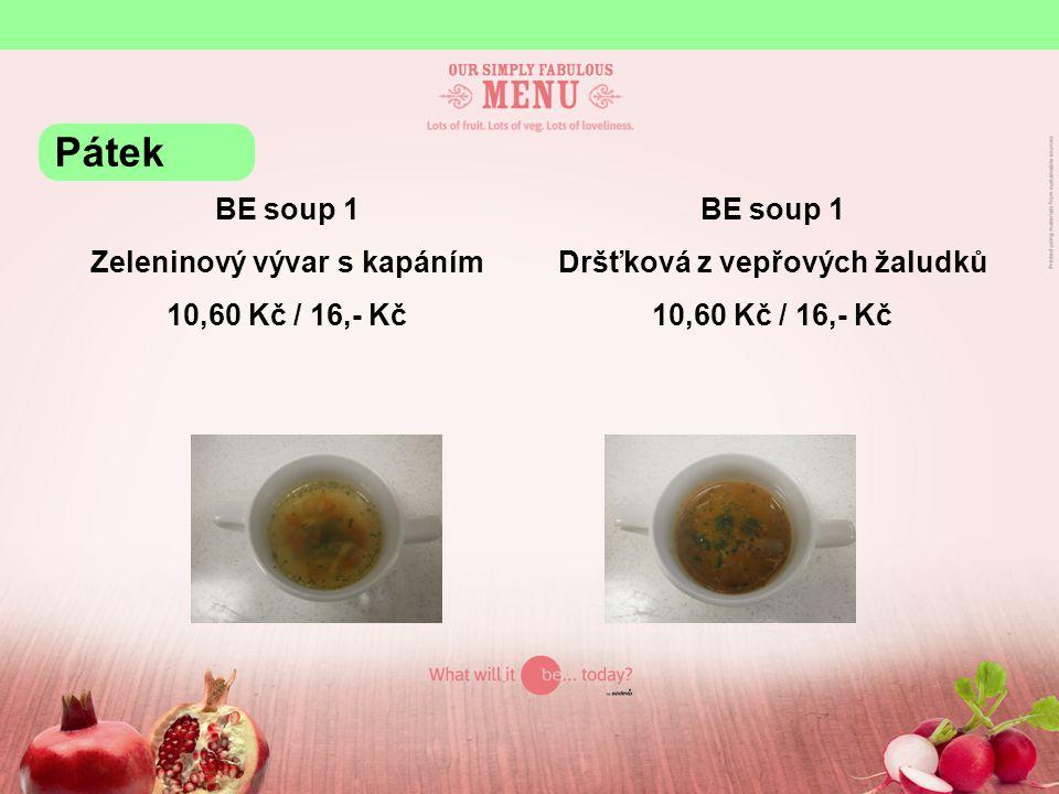 BE soup 1 Zeleninový vývar s kapáním 10,60 Kč / 16,- Kč BE soup 1 Dršťková z vepřových žaludků 10,60 Kč / 16,- Kč Pátek