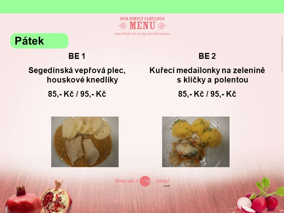 BE 1 Segedínská vepřová plec, houskové knedlíky 85,- Kč / 95,- Kč BE 2 Kuřecí medailonky na zelenině s klíčky a polentou 85,- Kč / 95,- Kč Pátek