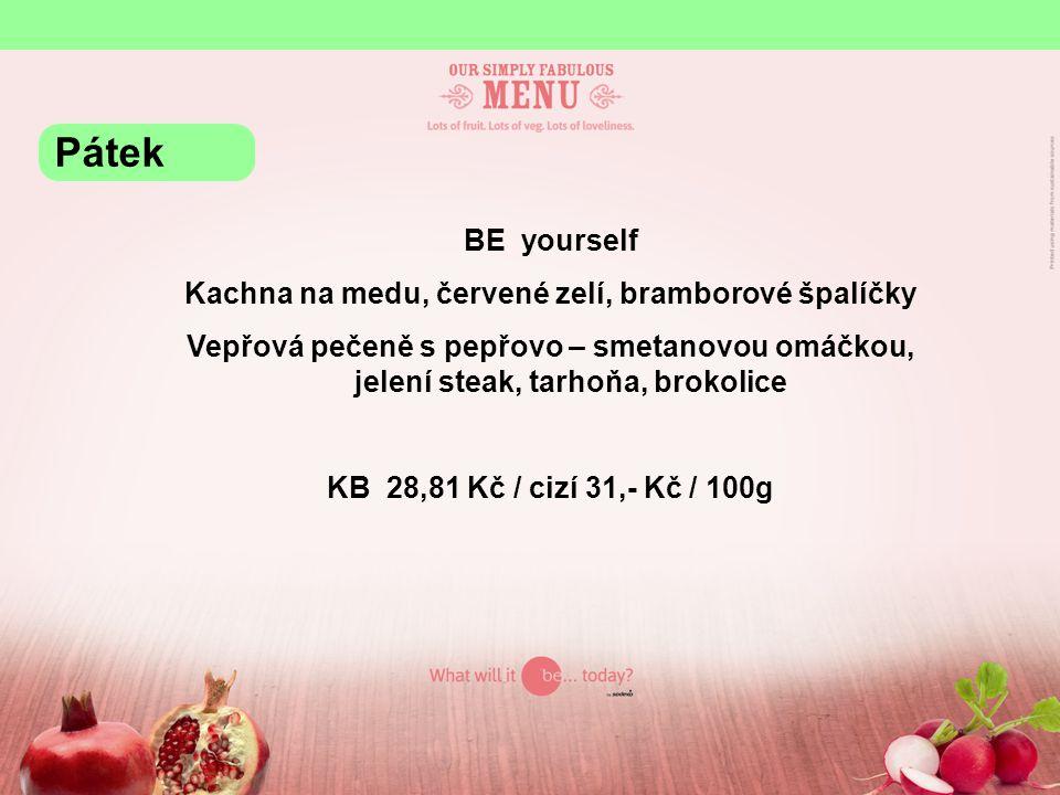 BE yourself Kachna na medu, červené zelí, bramborové špalíčky Vepřová pečeně s pepřovo – smetanovou omáčkou, jelení steak, tarhoňa, brokolice KB 28,81 Kč / cizí 31,- Kč / 100g Pátek