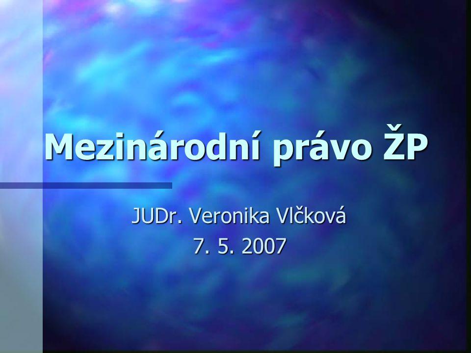 Mezinárodní právo ŽP JUDr. Veronika Vlčková 7. 5. 2007