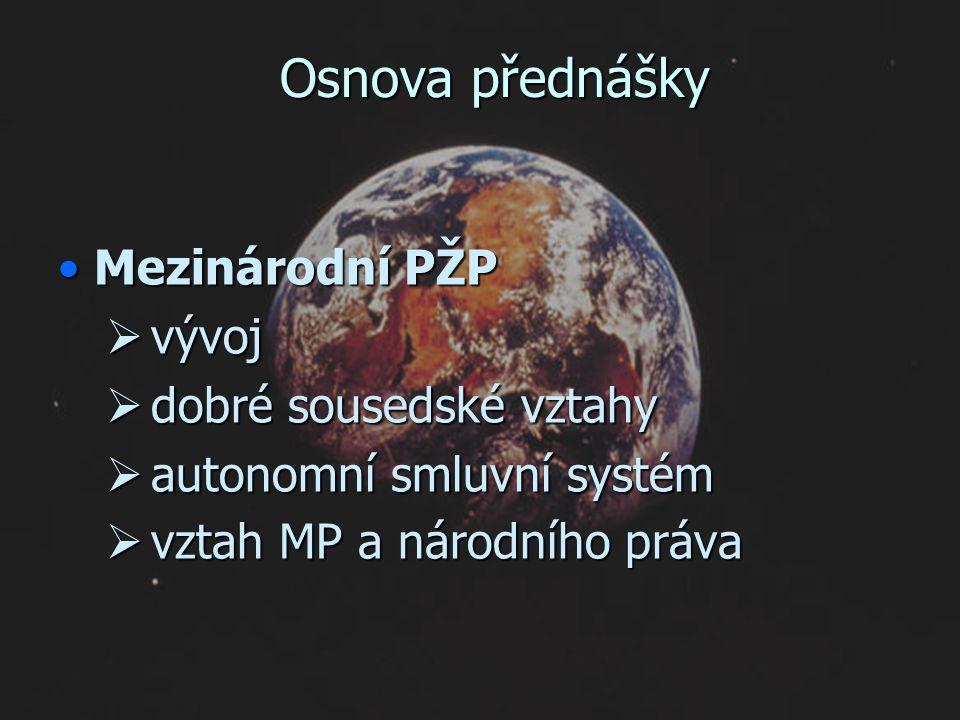 Osnova přednášky Mezinárodní PŽPMezinárodní PŽP  vývoj  dobré sousedské vztahy  autonomní smluvní systém  vztah MP a národního práva