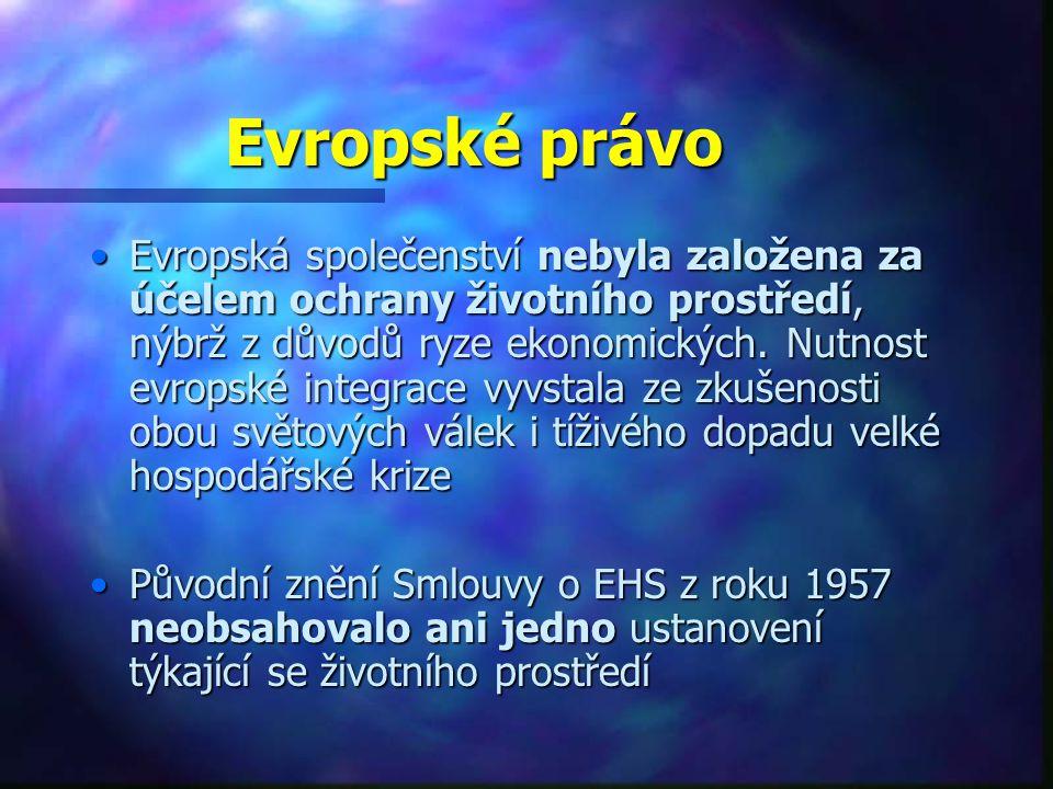 Evropské právo Evropská společenství nebyla založena za účelem ochrany životního prostředí, nýbrž z důvodů ryze ekonomických.
