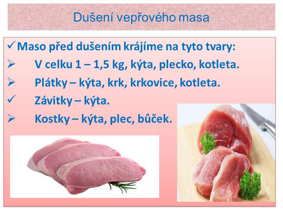 Dušení vepřového masa Maso před dušením krájíme na tyto tvary:  V celku 1 – 1,5 kg, kýta, plecko, kotleta.