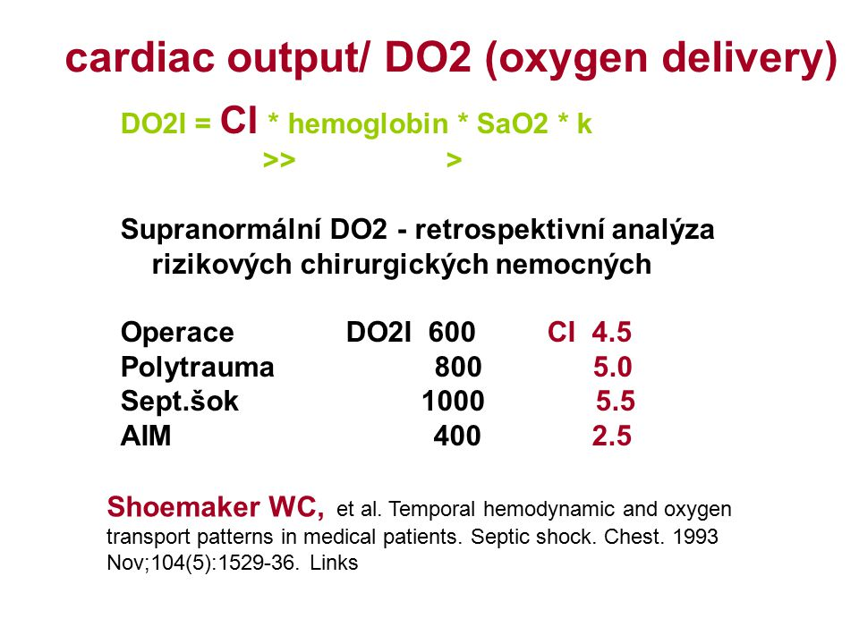 cardiac output/ DO2 (oxygen delivery) DO2I = CI * hemoglobin * SaO2 * k >> > Supranormální DO2 - retrospektivní analýza rizikových chirurgických nemocných Operace DO2I 600 CI 4.5 Polytrauma 800 5.0 Sept.šok 1000 5.5 AIM 400 2.5 Shoemaker WC, et al.