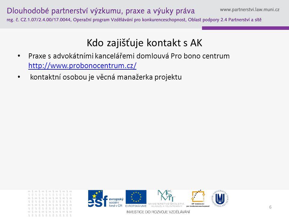 Kdo zajišťuje kontakt s AK Praxe s advokátními kancelářemi domlouvá Pro bono centrum http://www.probonocentrum.cz/ http://www.probonocentrum.cz/ kontaktní osobou je věcná manažerka projektu 6