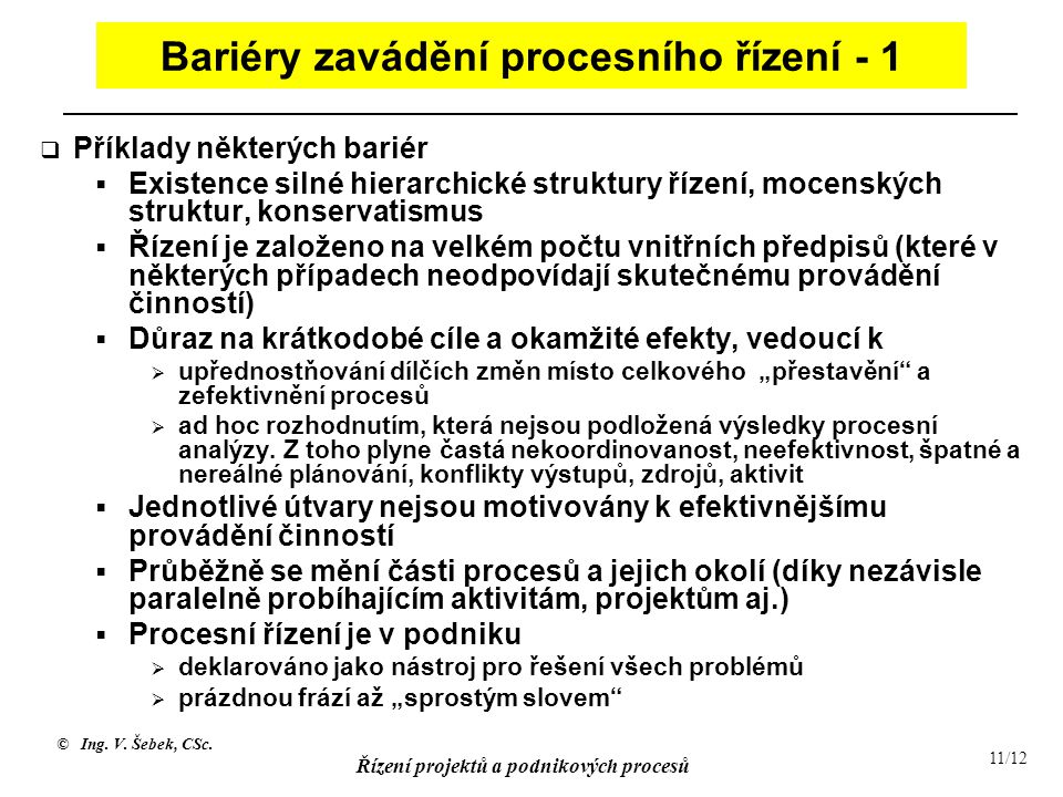 © Ing. V. Šebek, CSc. Řízení projektů a podnikových procesů 11/12 Bariéry zavádění procesního řízení - 1  Příklady některých bariér  Existence silné