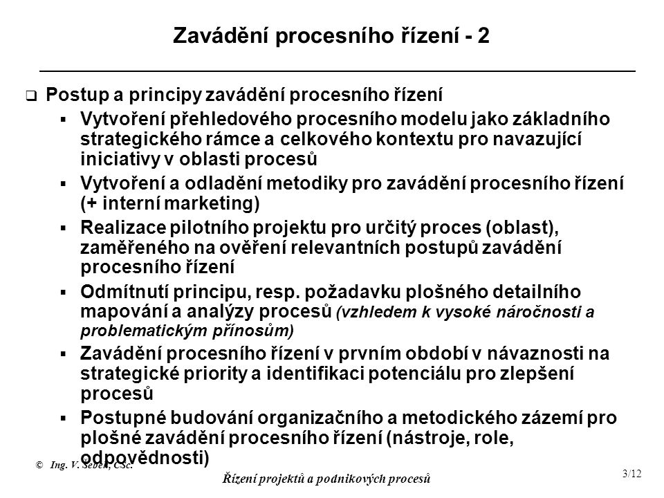 © Ing. V. Šebek, CSc. Řízení projektů a podnikových procesů 3/12 Zavádění procesního řízení - 2  Postup a principy zavádění procesního řízení  Vytvo