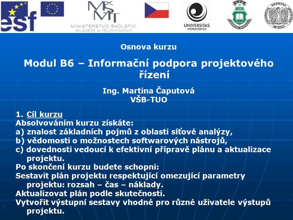 Osnova kurzu Modul B6 – Informační podpora projektového řízení Ing. Martina Čaputová VŠB-TUO 1.Cíl kurzu Absolvováním kurzu získáte: a) znalost základ