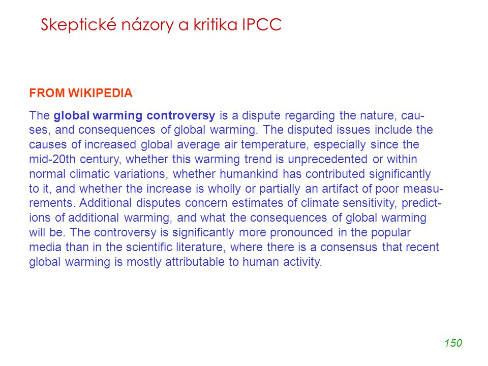 150 Skeptické názory a kritika IPCC FROM WIKIPEDIA The global warming controversy is a dispute regarding the nature, cau- ses, and consequences of global warming.