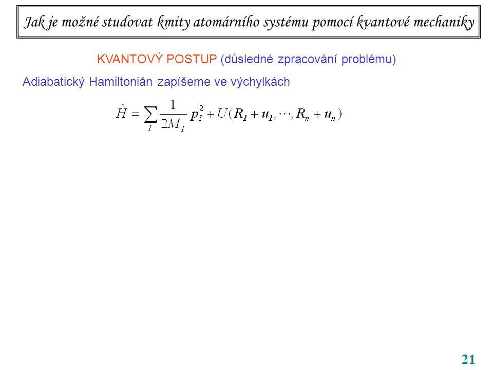 21 Jak je možné studovat kmity atomárního systému pomocí kvantové mechaniky KVANTOVÝ POSTUP (důsledné zpracování problému) Adiabatický Hamiltonián zapíšeme ve výchylkách Hybnosti jsou kanonicky sdružené jak s polohami, tak s výchylkami.