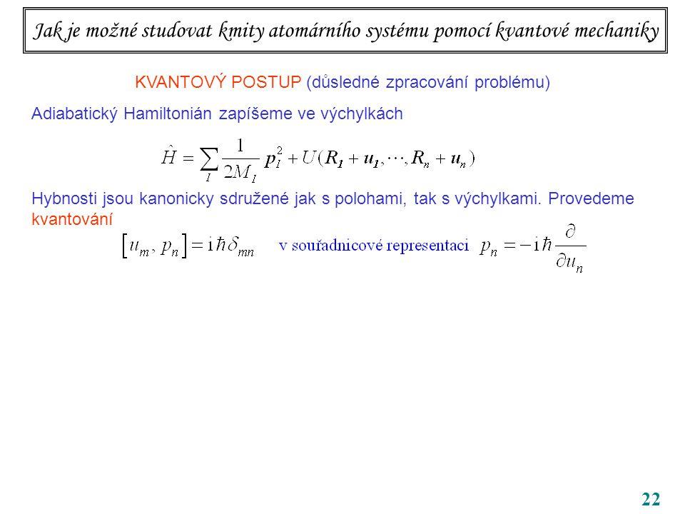 22 KVANTOVÝ POSTUP (důsledné zpracování problému) Adiabatický Hamiltonián zapíšeme ve výchylkách Hybnosti jsou kanonicky sdružené jak s polohami, tak s výchylkami.