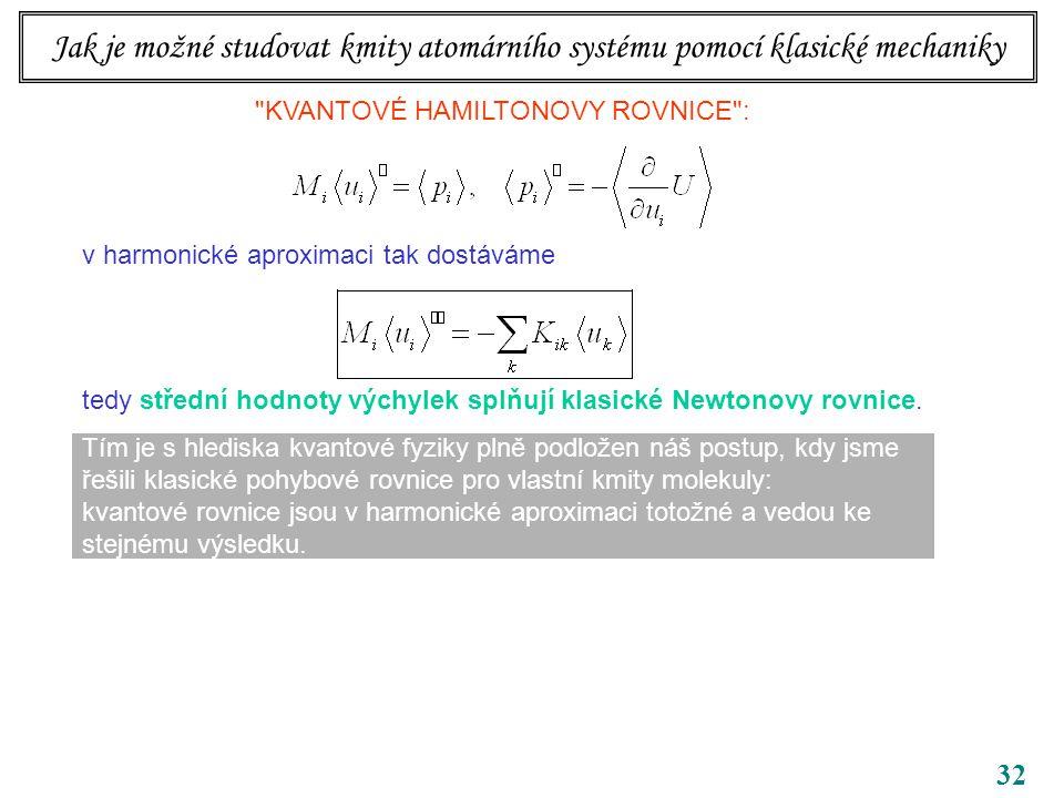 32 Jak je možné studovat kmity atomárního systému pomocí klasické mechaniky KVANTOVÉ HAMILTONOVY ROVNICE : v harmonické aproximaci tak dostáváme tedy střední hodnoty výchylek splňují klasické Newtonovy rovnice.