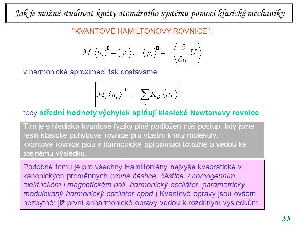 33 Jak je možné studovat kmity atomárního systému pomocí klasické mechaniky KVANTOVÉ HAMILTONOVY ROVNICE : v harmonické aproximaci tak dostáváme tedy střední hodnoty výchylek splňují klasické Newtonovy rovnice.